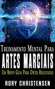 Treinamento Mental Para Artes Marciais:  Um Breve Guia Para Obter Resultados
