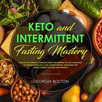 Keto and Intermittent Fasting Mastery Follow the Ultimate Complete Guide for Burning Fat Off Your Body, by Transitioning to a Low Carbohydrate/ Ketogenic Diet Whilst Fasting for Men and Women!