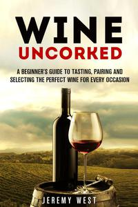 Wine Uncorked: A Beginner's Guide to Tasting, Pairing and Selecting the Perfect Wine for Every Occasion