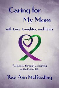 Caring for My Mom, with Love, Laughter, and Tears: A Journey Through Caregiving at the End of Life