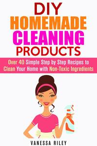 DIY Homemade Cleaning Products: Over 40 Simple Step by Step Recipes To Clean Your Home With Non-Toxic Ingredients
