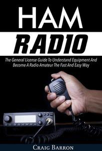 Ham Radio: The General License Guide To Understand Equipment And Become A Radio Amateur The Fast And Easy Way