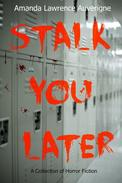 Stalk You Later: A Collection of Horror Fiction