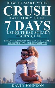 How to Make Your Crush Fall for You In 7 Days Using These Sneaky Techniques