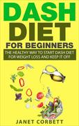 Dash Diet for Beginners: The Healthy Way to Start Dash Diet for Weight Loss and Keep It Off