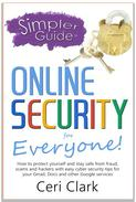 A Simpler Guide to Online Security for Everyone: How to protect yourself and stay safe from fraud, scams and hackers with easy cyber security tips for your Gmail, Docs and other Google services
