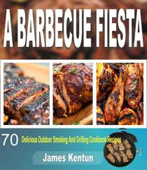 A Barbecue Fiesta: 70 Delicious Outdoor Smoking And Grilling Cookbook Recipes