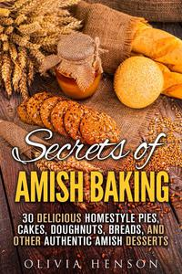 Secrets of Amish Baking: 30 Delicious Homestyle Pies, Cakes, Doughnuts, Breads, and Other Authentic Amish Desserts