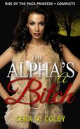 The Alpha's a Bitch: Rise Of The Pack Princess Complete: A Paranormal Werewolf Romance