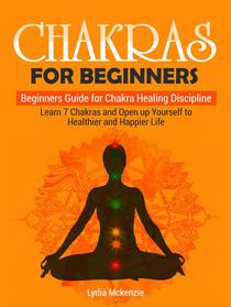 Chakras For Beginners: Beginners Guide for Chakra Healing Discipline. Learn 7 Chakras and Open up Yourself to Healthier and Happier Life