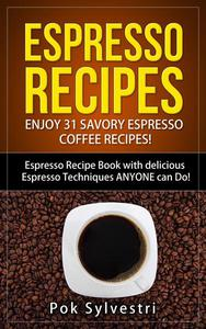 Espresso Recipes: Enjoy 31 Savory Espresso Coffee Recipes! (Steak Rub, Chili, Bacon, Cookies, Brownies, Protein Shakes, Power Bars, Barbecue Sauce, Ice Cream & More) Espresso Recipe Book