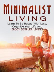Minimalist Living: Learn To Be Happy With Less, Organize Your Life And Enjoy Simpler Living