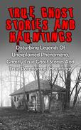 True Ghost Stories And Hauntings: Disturbing Legends Of Unexplained Phenomena, Ghastly True Ghost Stories And True Paranormal Hauntings