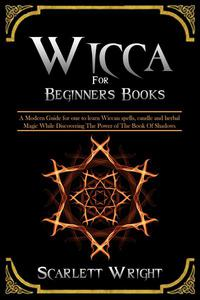 Wicca For Beginners Books: A Modern Guide for one to Learn Wiccan Spells, Candle and Herbal Magic While Discovering The Power of The Book Of Shadows