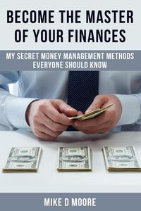 Become The Master Of Your Finances: My Secret Money Management Methods Everyone Should Know