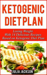 Ketogenic Diet Plan: Losing Weight With 14 Delicious Recipes Based on Ketogenic Diet Plan