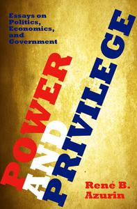 Power and Privilege: Essays on Politics, Economics, and Government