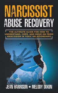 Narcissist Abuse Recovery: The Ultimate Guide for How to Understand, Cope, and Move on from Narcissism in Toxic Relationships