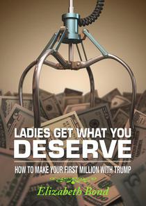 Ladies Get What You Deserve: How to make your first million with Trump