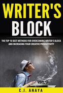Writer's Block: The Top Ten Best Methods For Overcoming Writer's Block and Increasing Your Creative Productivity