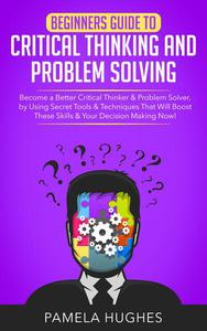 Beginners Guide to Critical Thinking and Problem Solving: Become a Better Critical Thinker & Problem Solver, by Using Secret Tools & Techniques That Will Boost These Skills & Your Decision Making Now!