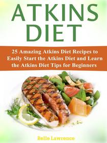 Atkins Diet: 25 Amazing Atkins Diet Recipes to Easily Start the Atkins Diet and Learn the Atkins Diet Tips for Beginners