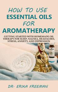 How to Use Essential Oils for Aromatherapy: Getting Started with Homemade Oil Therapy for Sleep, Nausea, Headaches, Stress, Anxiety, and Depression
