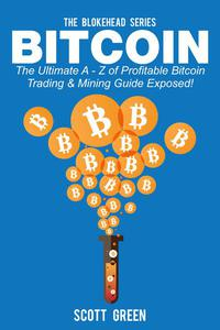 Bitcoin: The Ultimate A - Z Of Profitable Bitcoin Trading & Mining Guide Exposed!