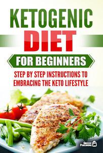 Ketogenic Diet for Beginners: Step by Step Instructions to Embracing the Keto Lifestyle