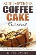 Scrumptious Coffee Cake Recipes: Easy Coffee Cake Recipes For Beginners