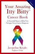 Your Amazing Itty Bitty Cancer Book: 15 Essential Steps to Help You Navigate Your Cancer Diagnosis
