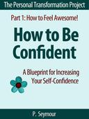 How to Be Confident: A Blueprint for Increasing Your Self-Confidence