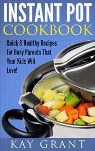 Instant Pot Cookbook: Quick & Healthy Recipes for Busy Parents That Your Kids Will Love!