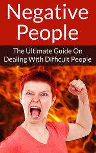 Negative People The Ultimate Guide On Dealing With Difficult People