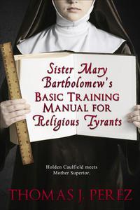 Sister Mary Bartholomew's Basic Training Manual for Religious Tyrants