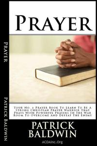 Prayer: Your No. 1 Prayer Book To Learn To Be A Strong Christian Prayer Warrior That Prays With Powerful Prayers In The War Room To Overcome And Defeat The Enemy