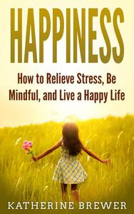 Happiness: How to Relieve Stress, Be Mindful, and Live a Happy Life