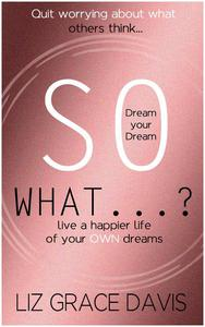 So What...?: Stop Worrying About What Others Think and Pursue your Dreams