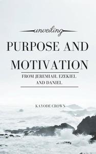 Unveiling Purpose and Motivation From Jeremiah, Ezekiel, and Daniel