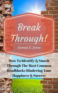 Breakthrough! How To Identify & Smash Through The Most Common Roadblocks Hindering Your Happiness & Success