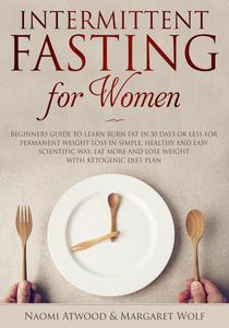 Intermittent Fasting for Women: Beginners Guide to Learn Burn Fat in 30 Days or less for Permanent Weight Loss in Simple, Healthy and Easy Scientific Way, Eat More and Lose Weight With Ketogenic Diet
