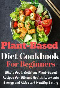 Plant-Based Diet Cookbook: Whole Food, Delicious Plant-Based Recipes for Vibrant Health, Workouts Energy and Kick start Healthy Eating