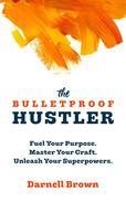 The Bulletproof Hustler: Fuel Your Purpose. Master Your Craft. Unleash Your Superpowers.