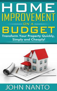 Home Improvement On A Budget: Transform Your Property Quickly, Simply And Cheaply!