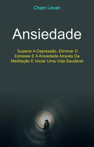 Ansiedade: Superar A Depressão, Eliminar O Estresse E A Ansiedade Através Da Meditação E Iniciar Uma Vida Saudável
