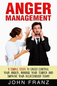 Anger Management: 8 Simple Steps to Easily Control Your Anger, Manage Your Temper and Improve Your Relationship Today!