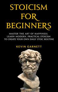 Stoicism For Beginners: Master the Art of Happiness. Learn Modern, Practical Stoicism to Create Your Own Daily Stoic Routine.