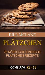 Plätzchen: 25 köstliche einfache Plätzchen Rezepte (Kochbuch: Kekse)