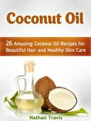 Coconut Oil: 26 Amazing Coconut Oil Recipes for Beautiful Hair and Healthy Skin Care