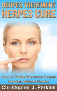 Herpes Treatment - Herpes Cure.: How to Finally Overcome Herpes and Cure Herpes Forever